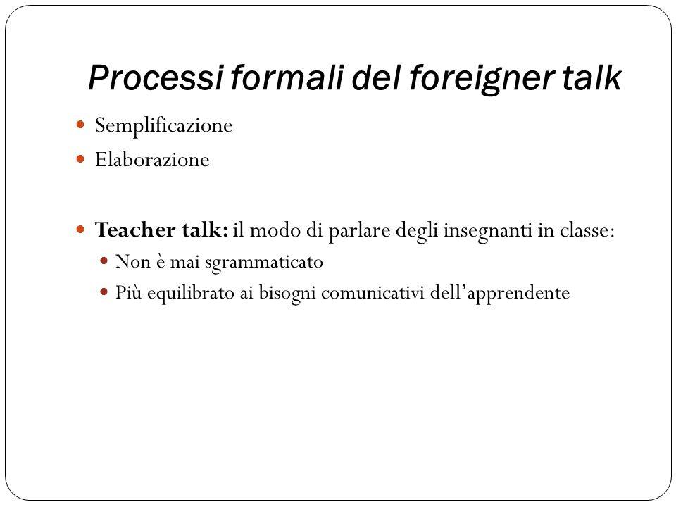 Processi formali del foreigner talk Semplificazione Elaborazione Teacher talk: il modo di parlare degli insegnanti in classe: Non è mai sgrammaticato Più equilibrato ai bisogni comunicativi dellapprendente