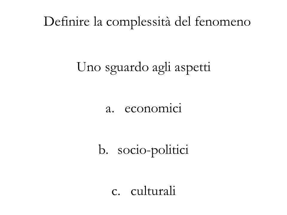 Definire la complessità del fenomeno Uno sguardo agli aspetti a.economici b.socio-politici c.culturali