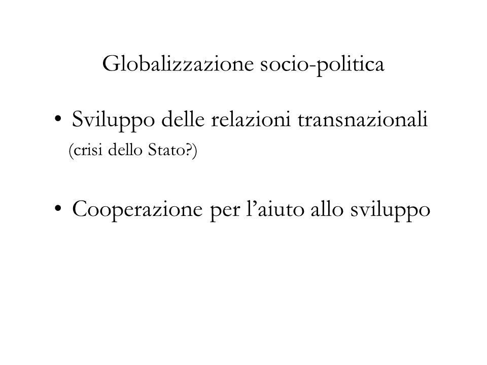 Globalizzazione socio-politica Sviluppo delle relazioni transnazionali (crisi dello Stato ) Cooperazione per laiuto allo sviluppo