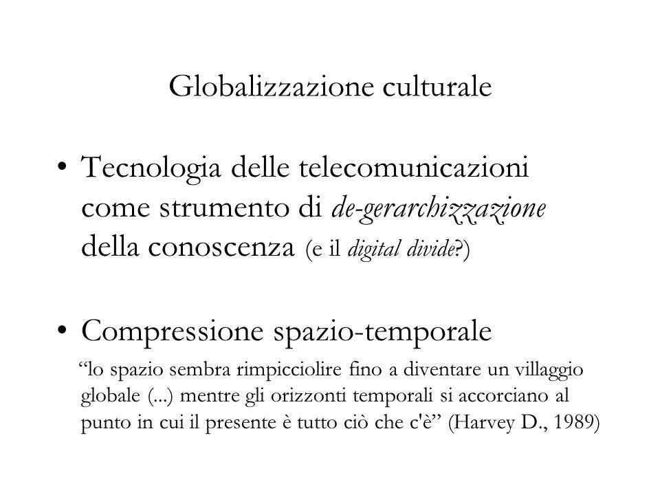 Globalizzazione culturale Tecnologia delle telecomunicazioni come strumento di de-gerarchizzazione della conoscenza (e il digital divide ) Compressione spazio-temporale lo spazio sembra rimpicciolire fino a diventare un villaggio globale (...) mentre gli orizzonti temporali si accorciano al punto in cui il presente è tutto ciò che c è (Harvey D., 1989)