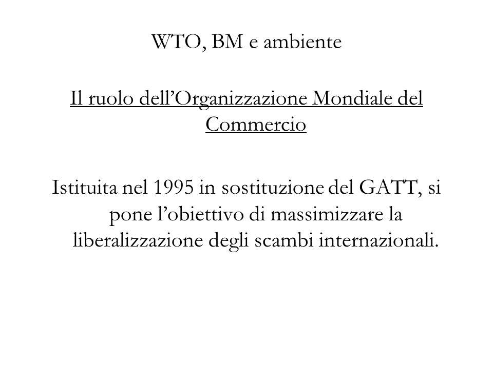 WTO, BM e ambiente Il ruolo dellOrganizzazione Mondiale del Commercio Istituita nel 1995 in sostituzione del GATT, si pone lobiettivo di massimizzare la liberalizzazione degli scambi internazionali.