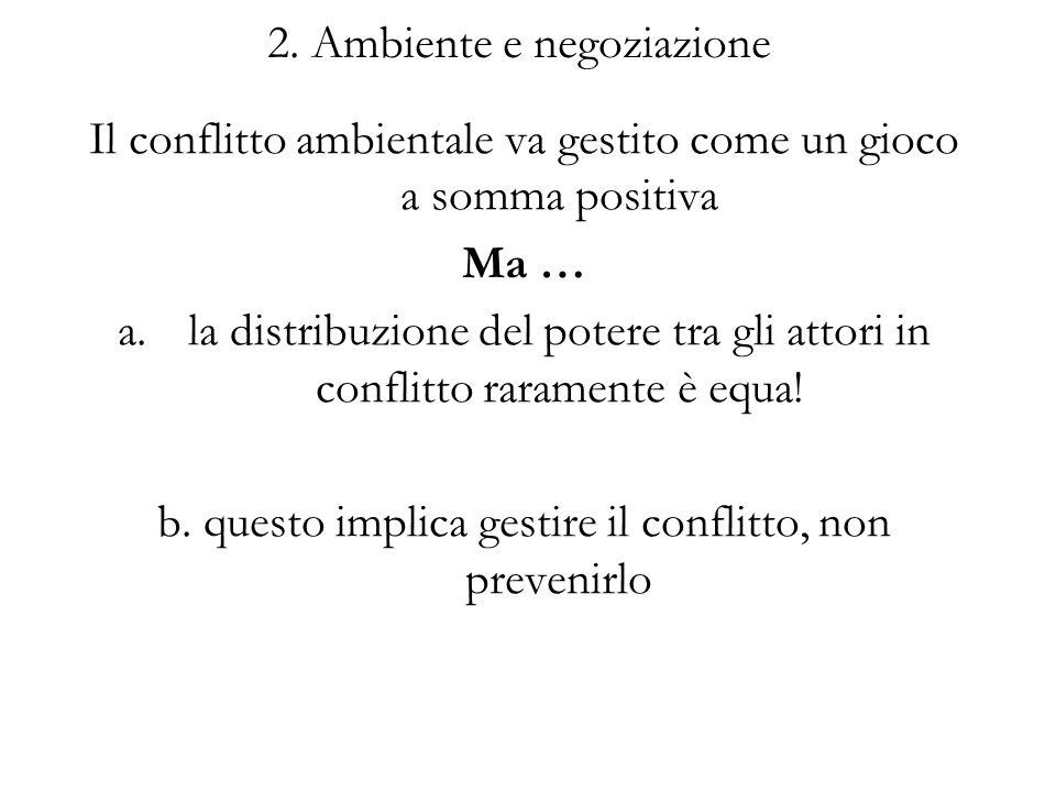 2. Ambiente e negoziazione Il conflitto ambientale va gestito come un gioco a somma positiva Ma … a.la distribuzione del potere tra gli attori in conf