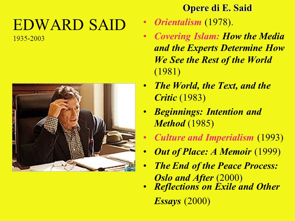 EDWARD SAID 1935-2003 Opere di E. Said Orientalism (1978). Covering Islam: How the Media and the Experts Determine How We See the Rest of the World (1