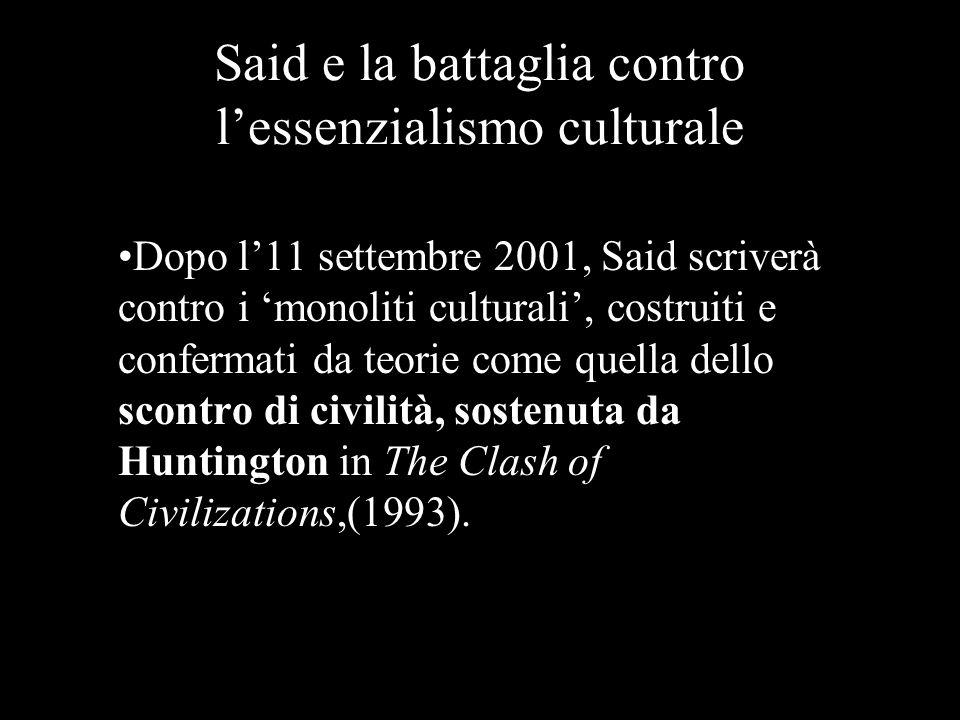 Said e la battaglia contro lessenzialismo culturale Dopo l11 settembre 2001, Said scriverà contro i monoliti culturali, costruiti e confermati da teor