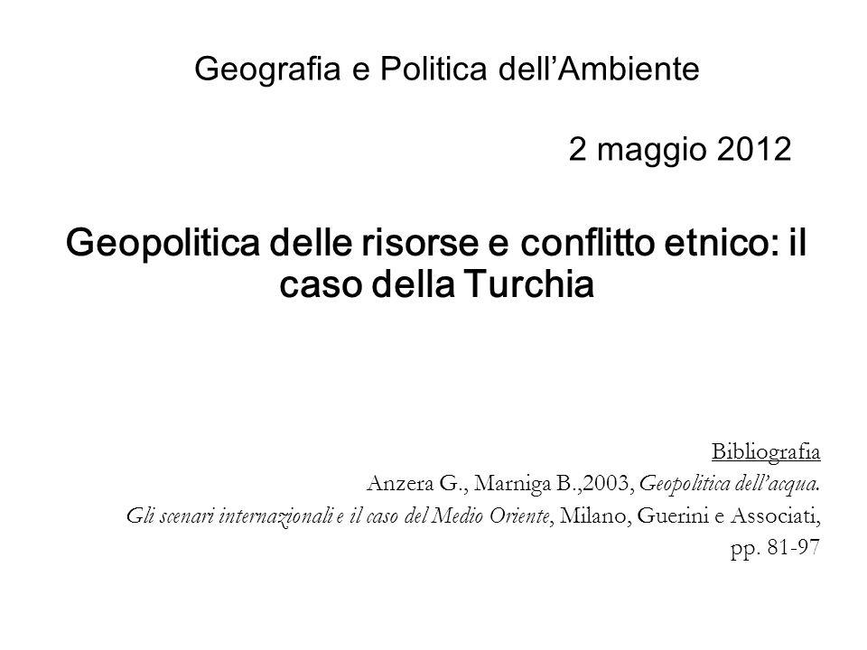 Geografia e Politica dellAmbiente 2 maggio 2012 Geopolitica delle risorse e conflitto etnico: il caso della Turchia Bibliografia Anzera G., Marniga B.