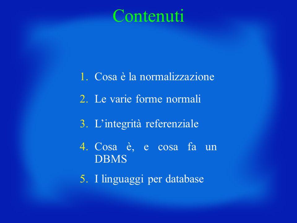 1.Cosa è la normalizzazione 2.Le varie forme normali 3.Lintegrità referenziale 4.Cosa è, e cosa fa un DBMS Contenuti 5.I linguaggi per database