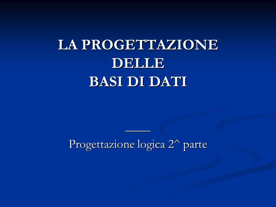 LA PROGETTAZIONE DELLE BASI DI DATI ____ Progettazione logica 2^ parte