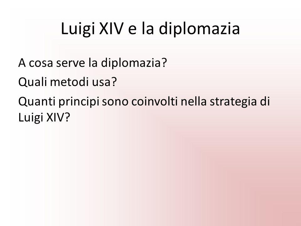 Luigi XIV e la diplomazia A cosa serve la diplomazia? Quali metodi usa? Quanti principi sono coinvolti nella strategia di Luigi XIV?