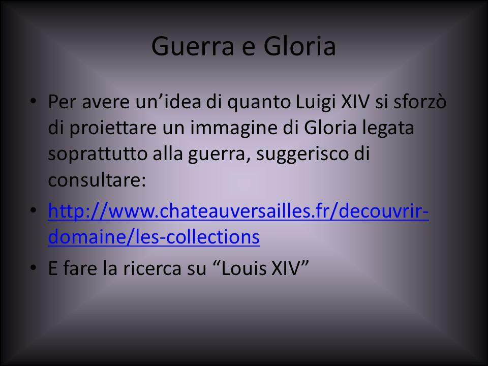 Guerra e Gloria Per avere unidea di quanto Luigi XIV si sforzò di proiettare un immagine di Gloria legata soprattutto alla guerra, suggerisco di consu