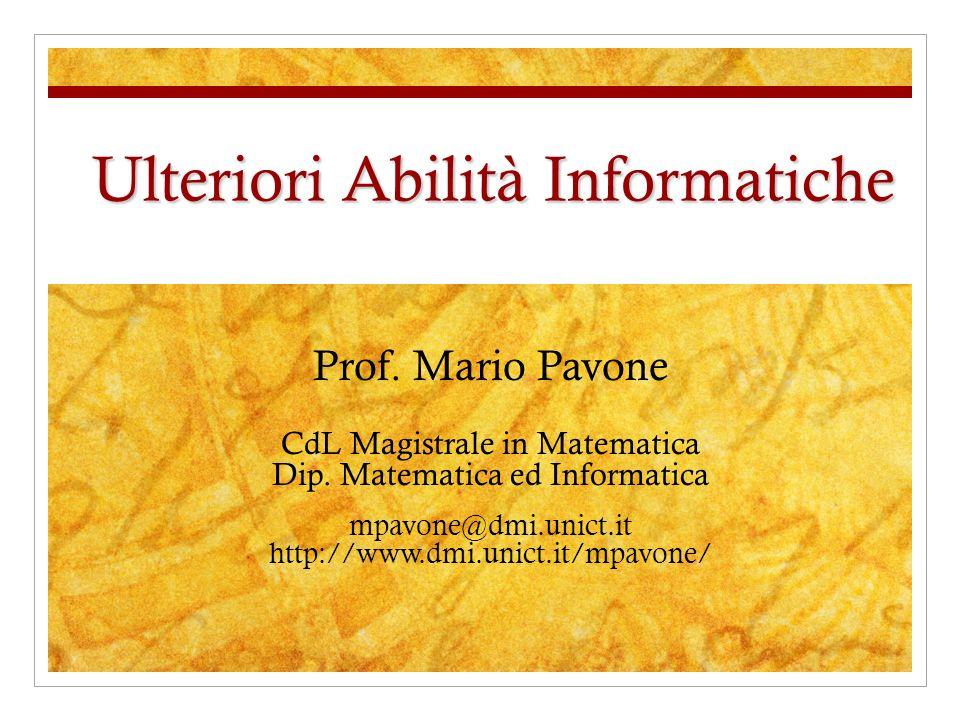 Ulteriori Abilità Informatiche Prof. Mario Pavone CdL Magistrale in Matematica Dip. Matematica ed Informatica mpavone@dmi.unict.it http://www.dmi.unic