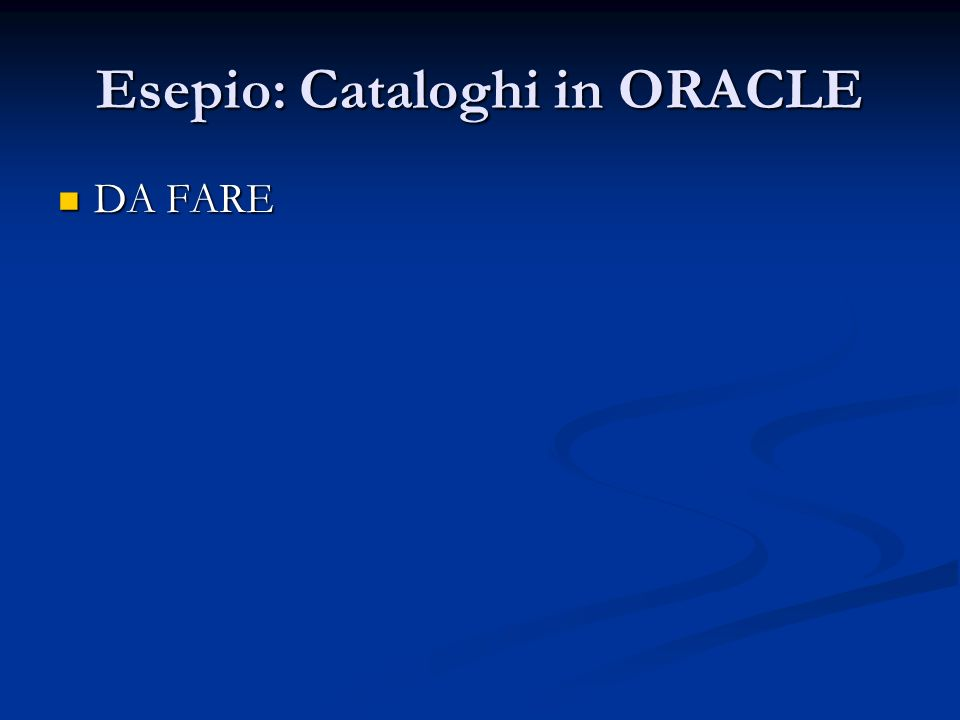 Esepio: Cataloghi in ORACLE DA FARE DA FARE