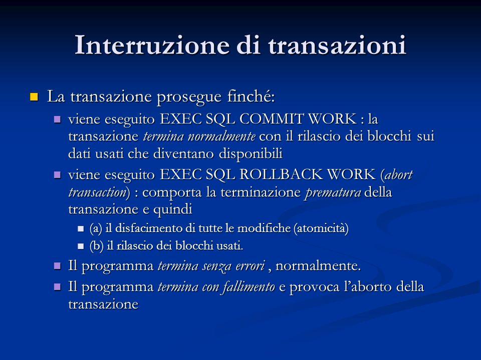 Interruzione di transazioni La transazione prosegue finché: La transazione prosegue finché: viene eseguito EXEC SQL COMMIT WORK : la transazione termina normalmente con il rilascio dei blocchi sui dati usati che diventano disponibili viene eseguito EXEC SQL COMMIT WORK : la transazione termina normalmente con il rilascio dei blocchi sui dati usati che diventano disponibili viene eseguito EXEC SQL ROLLBACK WORK (abort transaction) : comporta la terminazione prematura della transazione e quindi viene eseguito EXEC SQL ROLLBACK WORK (abort transaction) : comporta la terminazione prematura della transazione e quindi (a) il disfacimento di tutte le modifiche (atomicità) (a) il disfacimento di tutte le modifiche (atomicità) (b) il rilascio dei blocchi usati.