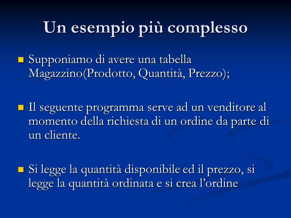 Un esempio più complesso Supponiamo di avere una tabella Magazzino(Prodotto, Quantità, Prezzo); Supponiamo di avere una tabella Magazzino(Prodotto, Quantità, Prezzo); Il seguente programma serve ad un venditore al momento della richiesta di un ordine da parte di un cliente.