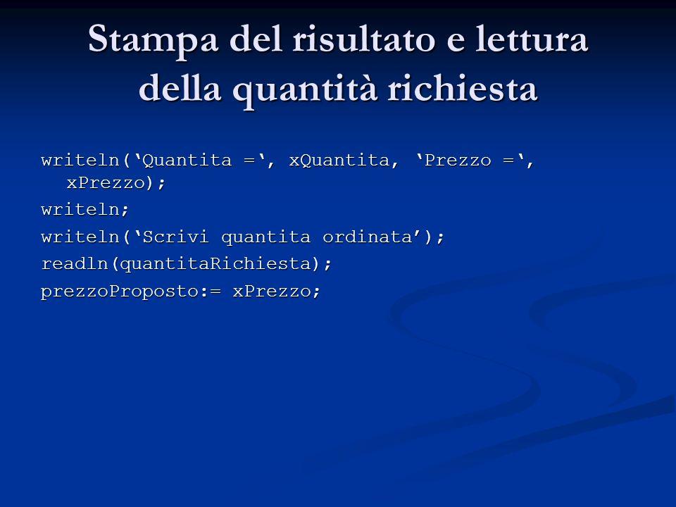 Stampa del risultato e lettura della quantità richiesta writeln(Quantita =, xQuantita, Prezzo =, xPrezzo); writeln; writeln(Scrivi quantita ordinata); readln(quantitaRichiesta); prezzoProposto:= xPrezzo;