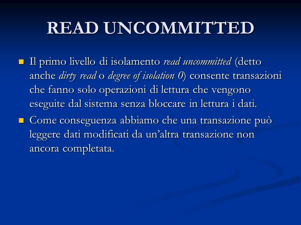 READ UNCOMMITTED Il primo livello di isolamento read uncommitted (detto anche dirty read o degree of isolation 0) consente transazioni che fanno solo operazioni di lettura che vengono eseguite dal sistema senza bloccare in lettura i dati.