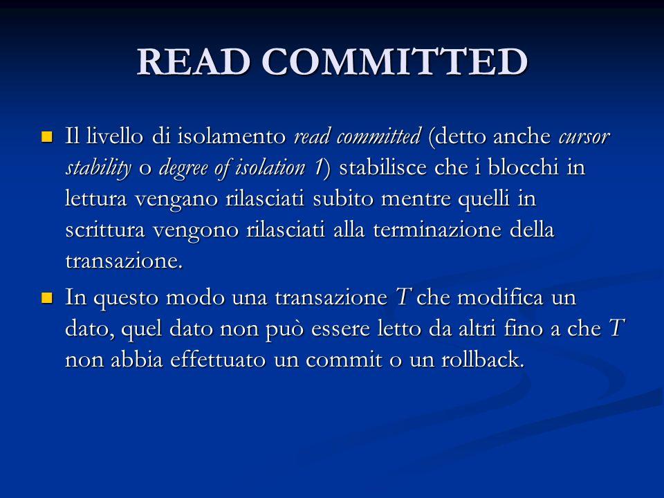 READ COMMITTED Il livello di isolamento read committed (detto anche cursor stability o degree of isolation 1) stabilisce che i blocchi in lettura vengano rilasciati subito mentre quelli in scrittura vengono rilasciati alla terminazione della transazione.