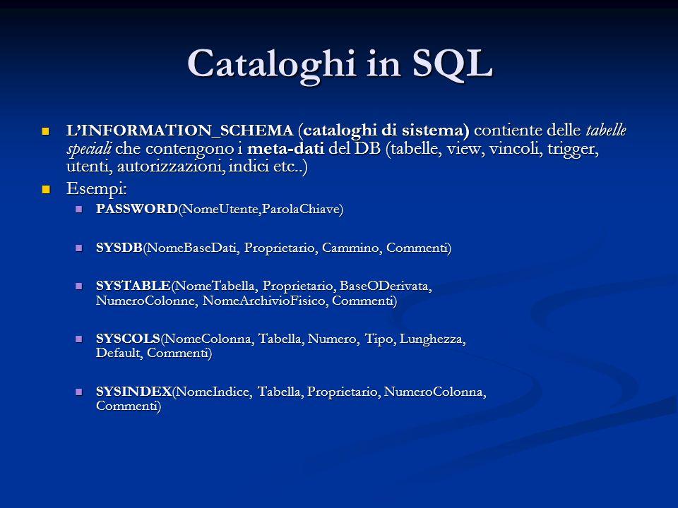 Cataloghi in SQL LINFORMATION_SCHEMA (cataloghi di sistema) contiente delle tabelle speciali che contengono i meta-dati del DB (tabelle, view, vincoli, trigger, utenti, autorizzazioni, indici etc..) LINFORMATION_SCHEMA (cataloghi di sistema) contiente delle tabelle speciali che contengono i meta-dati del DB (tabelle, view, vincoli, trigger, utenti, autorizzazioni, indici etc..) Esempi: Esempi: PASSWORD(NomeUtente,ParolaChiave) PASSWORD(NomeUtente,ParolaChiave) SYSDB(NomeBaseDati, Proprietario, Cammino, Commenti) SYSDB(NomeBaseDati, Proprietario, Cammino, Commenti) SYSTABLE(NomeTabella, Proprietario, BaseODerivata, NumeroColonne, NomeArchivioFisico, Commenti) SYSTABLE(NomeTabella, Proprietario, BaseODerivata, NumeroColonne, NomeArchivioFisico, Commenti) SYSCOLS(NomeColonna, Tabella, Numero, Tipo, Lunghezza, Default, Commenti) SYSCOLS(NomeColonna, Tabella, Numero, Tipo, Lunghezza, Default, Commenti) SYSINDEX(NomeIndice, Tabella, Proprietario, NumeroColonna, Commenti) SYSINDEX(NomeIndice, Tabella, Proprietario, NumeroColonna, Commenti)