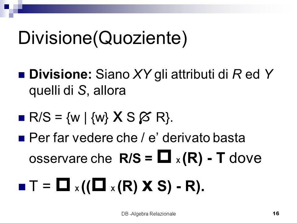 DB -Algebra Relazionale16 Divisione(Quoziente) Divisione: Siano XY gli attributi di R ed Y quelli di S, allora R/S = {w | {w} x S R}.