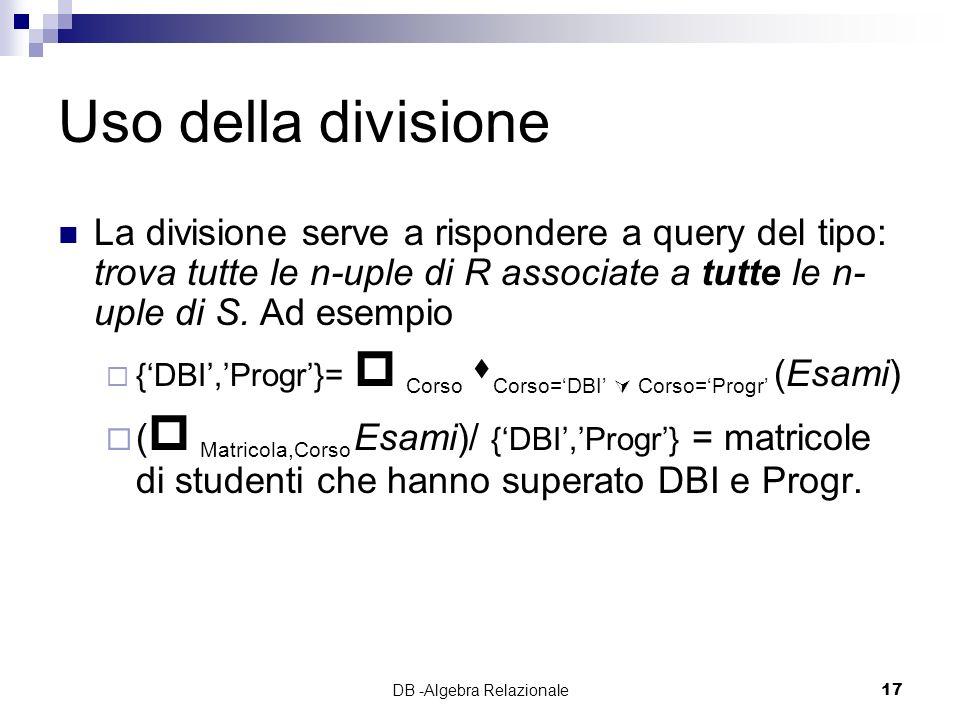 DB -Algebra Relazionale17 Uso della divisione La divisione serve a rispondere a query del tipo: trova tutte le n-uple di R associate a tutte le n- uple di S.