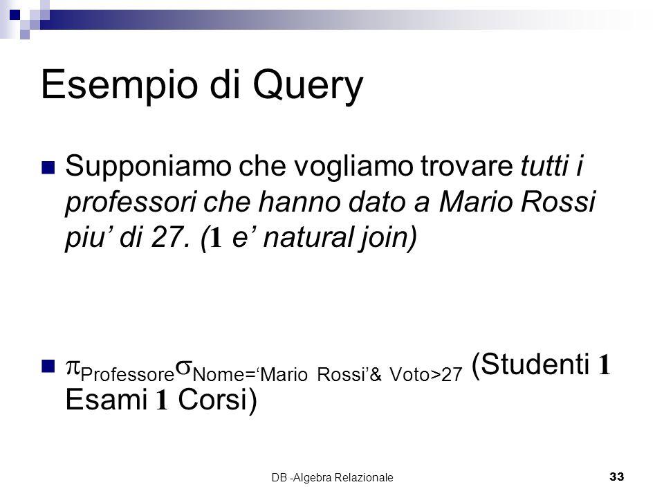 DB -Algebra Relazionale33 Esempio di Query Supponiamo che vogliamo trovare tutti i professori che hanno dato a Mario Rossi piu di 27.