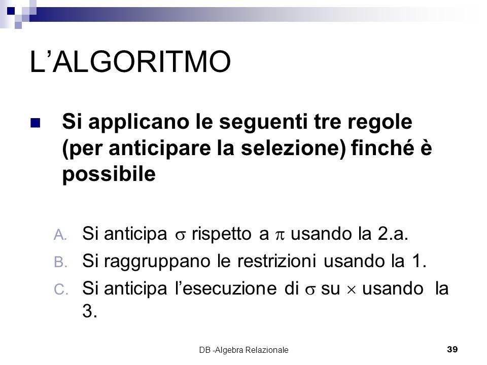 DB -Algebra Relazionale39 LALGORITMO Si applicano le seguenti tre regole (per anticipare la selezione) finché è possibile A.