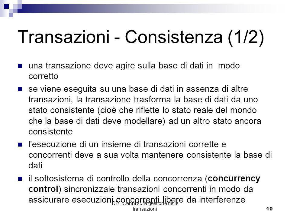 DB - Cenni sulla gestione delle transazioni9 Transazioni - Atomicità (2/2) Non deve lasciare il database in uno stato intermedio: un errore prima di c