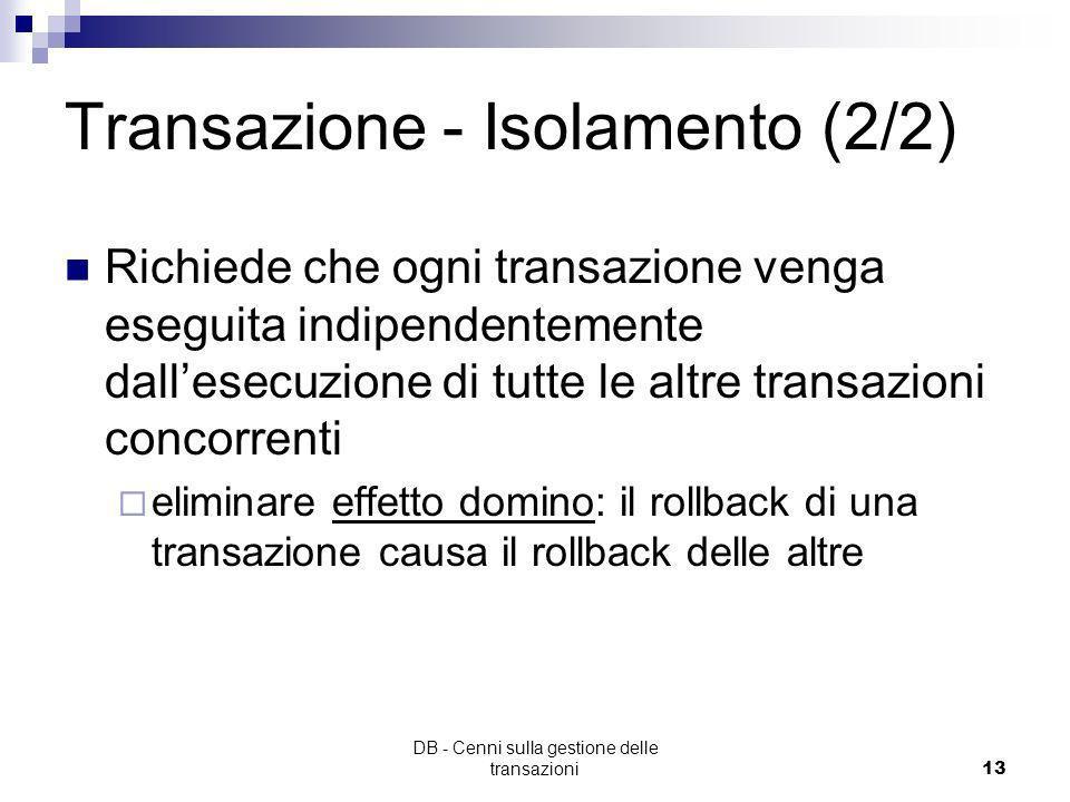 DB - Cenni sulla gestione delle transazioni12 Transazioni - Isolamento (1/2) ogni transazione deve sempre osservare una base di dati consistente, cioè
