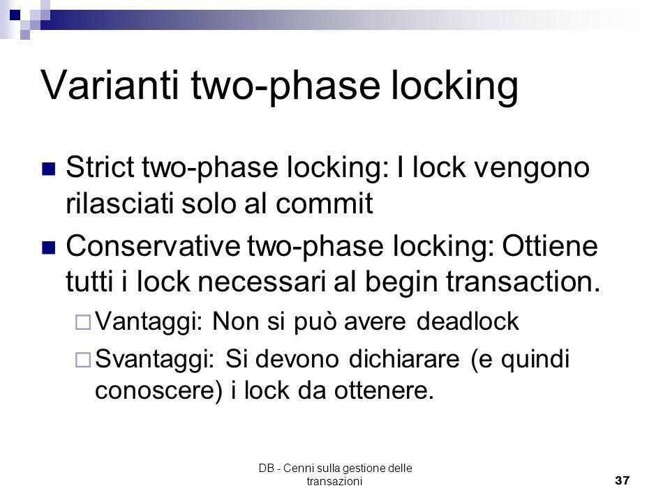 DB - Cenni sulla gestione delle transazioni36 Assunzioni Luso di: Transazioni ben formate Politica dei conflitti (come da tabella) Locking a due fasi