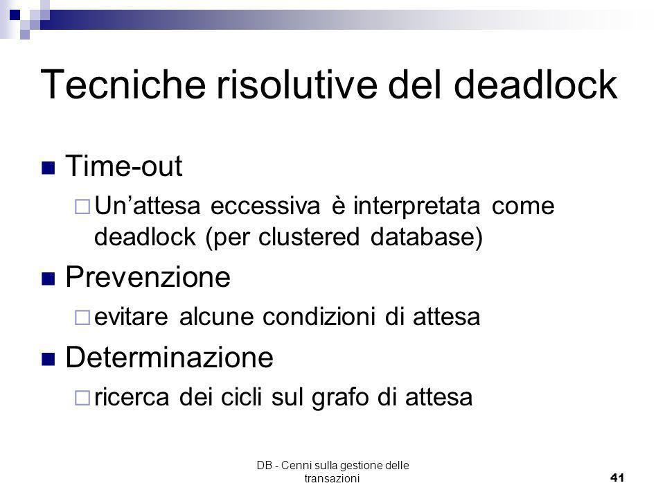 DB - Cenni sulla gestione delle transazioni40 Insorgenza del deadlock T1 esegue w-lock(a) T2 esegue w-lock(b) T1 attende una risorsa controllata da T2
