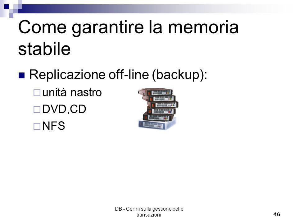 DB - Cenni sulla gestione delle transazioni45 Come garantire la memoria stabile Replicazione on-line (es: Sistemi RAID)