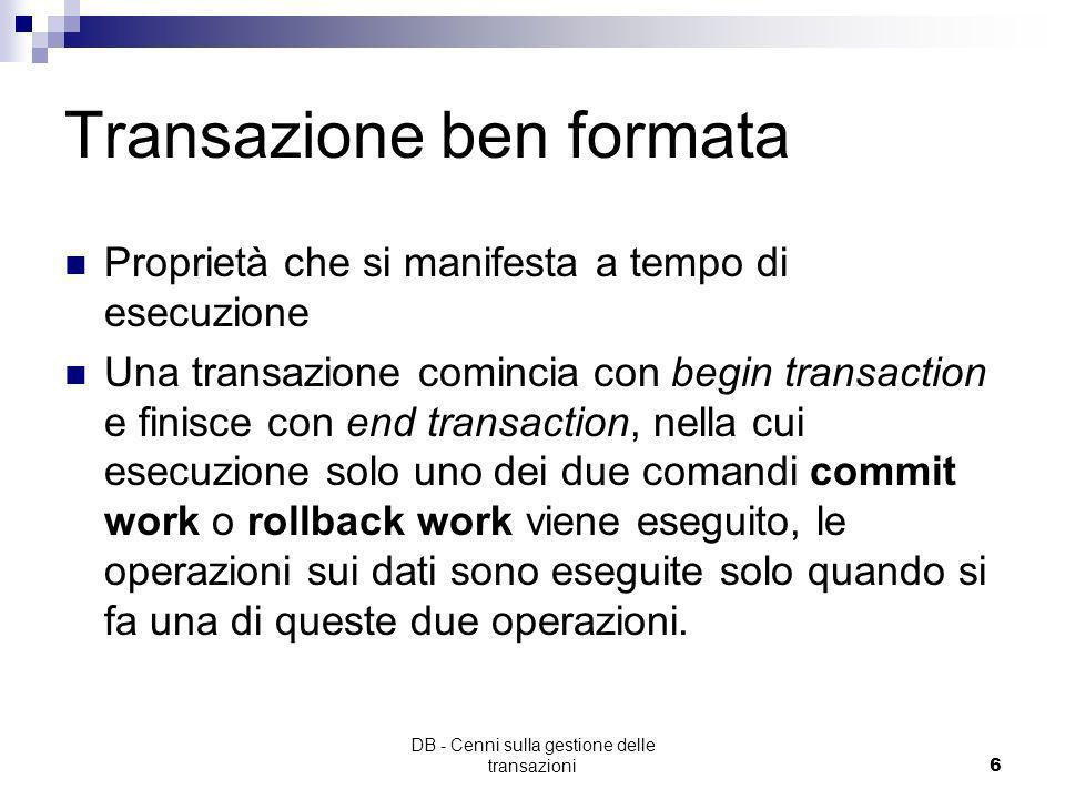 DB - Cenni sulla gestione delle transazioni5 Transazioni Ogni transazione è eseguita o completamente (cioè effettua il commit), oppure per nulla (cioè