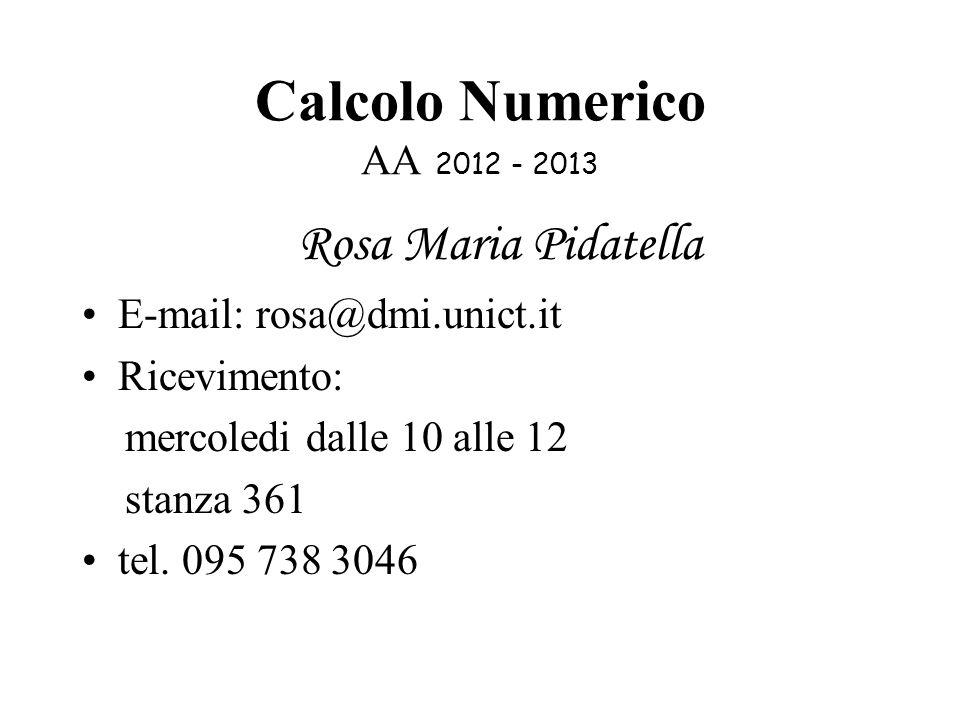 Calcolo Numerico AA 2012 - 2013 Rosa Maria Pidatella E-mail: rosa@dmi.unict.it Ricevimento: mercoledi dalle 10 alle 12 stanza 361 tel. 095 738 3046