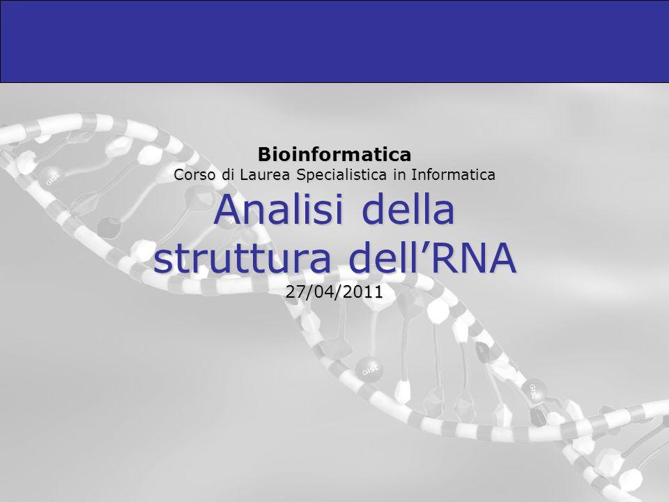 Bioinformatica Corso di Laurea Specialistica in Informatica Analisi della struttura dellRNA 27/04/2011