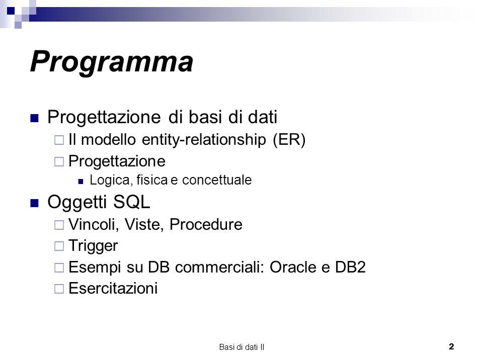 Basi di dati II2 Programma Progettazione di basi di dati Il modello entity-relationship (ER) Progettazione Logica, fisica e concettuale Oggetti SQL Vincoli, Viste, Procedure Trigger Esempi su DB commerciali: Oracle e DB2 Esercitazioni