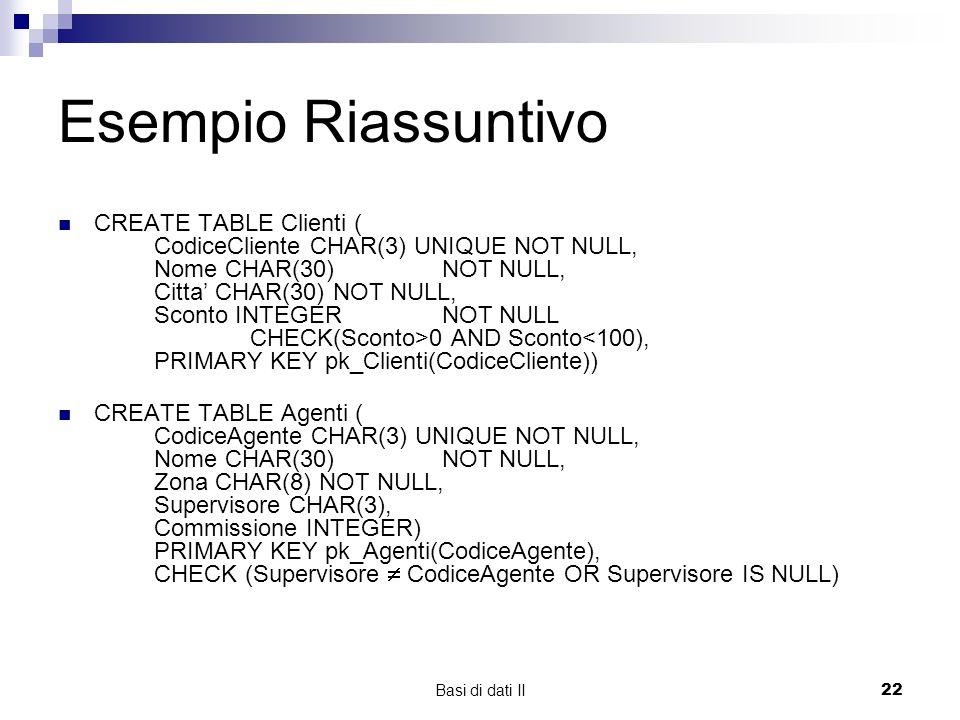 Basi di dati II22 Esempio Riassuntivo CREATE TABLE Clienti ( CodiceCliente CHAR(3) UNIQUE NOT NULL, Nome CHAR(30) NOT NULL, Citta CHAR(30) NOT NULL, Sconto INTEGER NOT NULL CHECK(Sconto>0 AND Sconto<100), PRIMARY KEY pk_Clienti(CodiceCliente)) CREATE TABLE Agenti ( CodiceAgente CHAR(3) UNIQUE NOT NULL, Nome CHAR(30) NOT NULL, Zona CHAR(8) NOT NULL, Supervisore CHAR(3), Commissione INTEGER) PRIMARY KEY pk_Agenti(CodiceAgente), CHECK (Supervisore CodiceAgente OR Supervisore IS NULL)