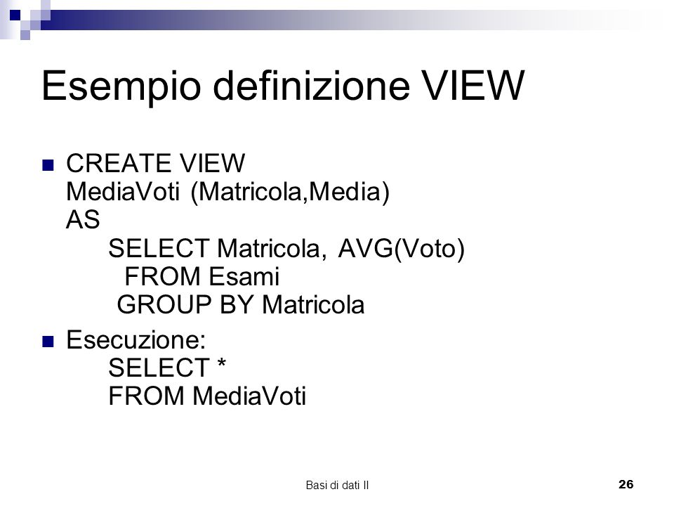 Basi di dati II26 Esempio definizione VIEW CREATE VIEW MediaVoti (Matricola,Media) AS SELECT Matricola, AVG(Voto) FROM Esami GROUP BY Matricola Esecuz