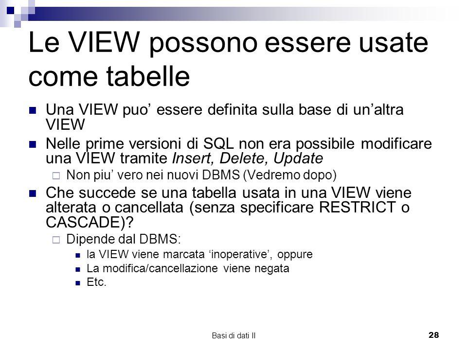 Basi di dati II28 Le VIEW possono essere usate come tabelle Una VIEW puo essere definita sulla base di unaltra VIEW Nelle prime versioni di SQL non era possibile modificare una VIEW tramite Insert, Delete, Update Non piu vero nei nuovi DBMS (Vedremo dopo) Che succede se una tabella usata in una VIEW viene alterata o cancellata (senza specificare RESTRICT o CASCADE).