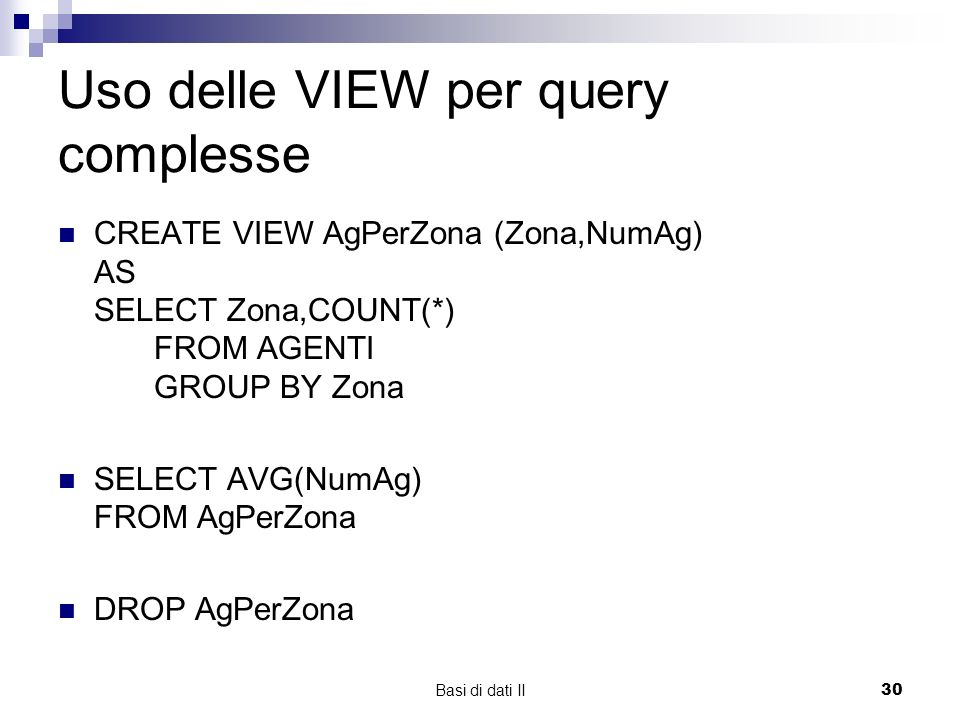Basi di dati II30 Uso delle VIEW per query complesse CREATE VIEW AgPerZona (Zona,NumAg) AS SELECT Zona,COUNT(*) FROM AGENTI GROUP BY Zona SELECT AVG(N