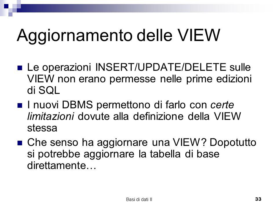 Basi di dati II33 Aggiornamento delle VIEW Le operazioni INSERT/UPDATE/DELETE sulle VIEW non erano permesse nelle prime edizioni di SQL I nuovi DBMS permettono di farlo con certe limitazioni dovute alla definizione della VIEW stessa Che senso ha aggiornare una VIEW.