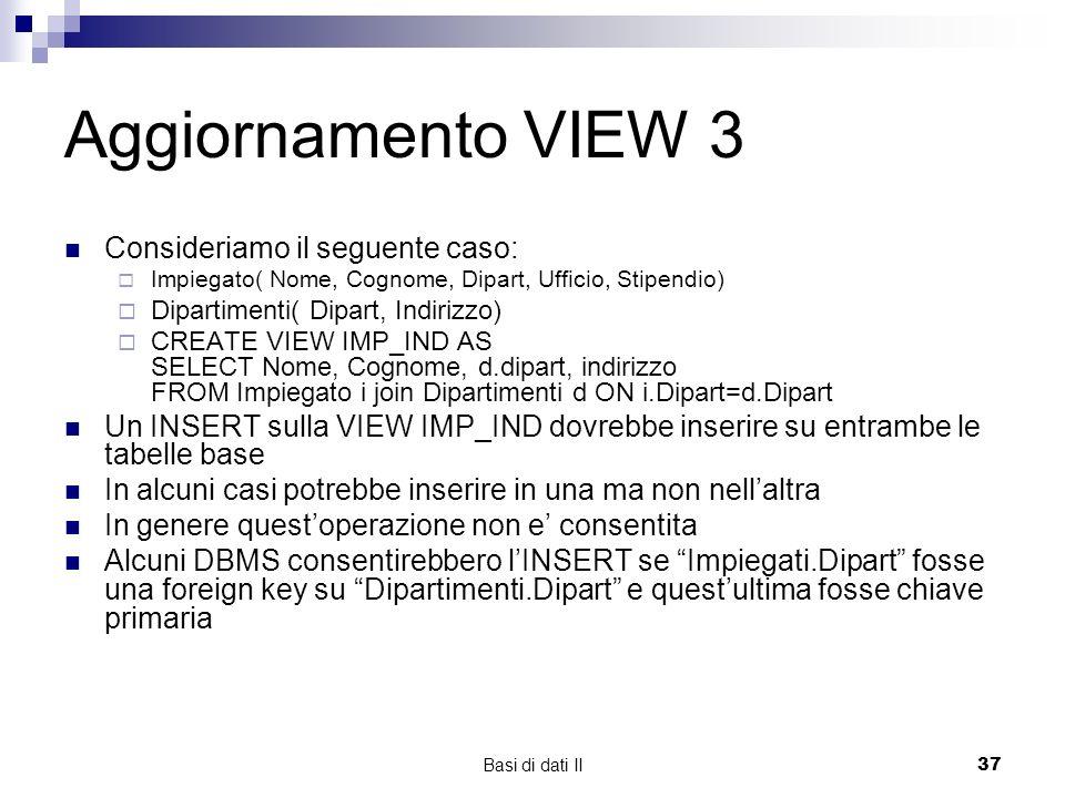 Basi di dati II37 Aggiornamento VIEW 3 Consideriamo il seguente caso: Impiegato( Nome, Cognome, Dipart, Ufficio, Stipendio) Dipartimenti( Dipart, Indirizzo) CREATE VIEW IMP_IND AS SELECT Nome, Cognome, d.dipart, indirizzo FROM Impiegato i join Dipartimenti d ON i.Dipart=d.Dipart Un INSERT sulla VIEW IMP_IND dovrebbe inserire su entrambe le tabelle base In alcuni casi potrebbe inserire in una ma non nellaltra In genere questoperazione non e consentita Alcuni DBMS consentirebbero lINSERT se Impiegati.Dipart fosse una foreign key su Dipartimenti.Dipart e questultima fosse chiave primaria