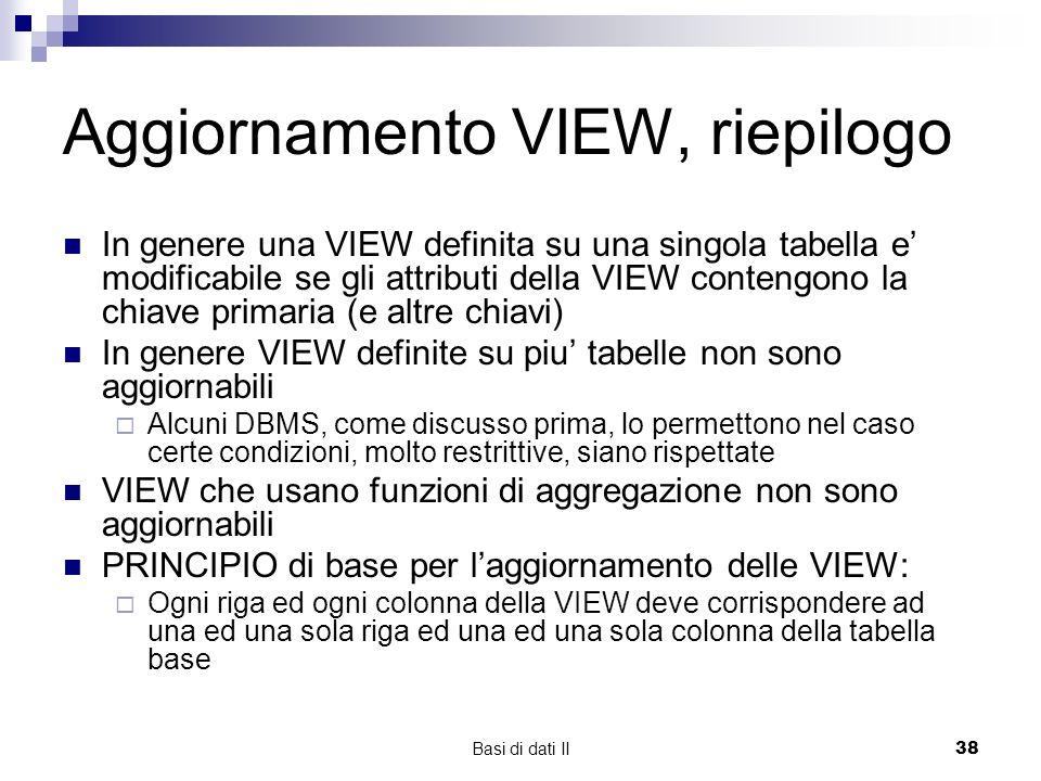 Basi di dati II38 Aggiornamento VIEW, riepilogo In genere una VIEW definita su una singola tabella e modificabile se gli attributi della VIEW contengono la chiave primaria (e altre chiavi) In genere VIEW definite su piu tabelle non sono aggiornabili Alcuni DBMS, come discusso prima, lo permettono nel caso certe condizioni, molto restrittive, siano rispettate VIEW che usano funzioni di aggregazione non sono aggiornabili PRINCIPIO di base per laggiornamento delle VIEW: Ogni riga ed ogni colonna della VIEW deve corrispondere ad una ed una sola riga ed una ed una sola colonna della tabella base