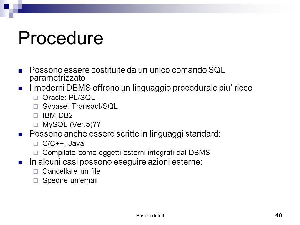 Basi di dati II40 Procedure Possono essere costituite da un unico comando SQL parametrizzato I moderni DBMS offrono un linguaggio procedurale piu ricco Oracle: PL/SQL Sybase: Transact/SQL IBM-DB2 MySQL (Ver.5)?.