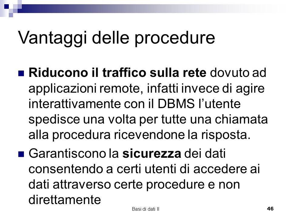Basi di dati II46 Riducono il traffico sulla rete dovuto ad applicazioni remote, infatti invece di agire interattivamente con il DBMS lutente spedisce una volta per tutte una chiamata alla procedura ricevendone la risposta.