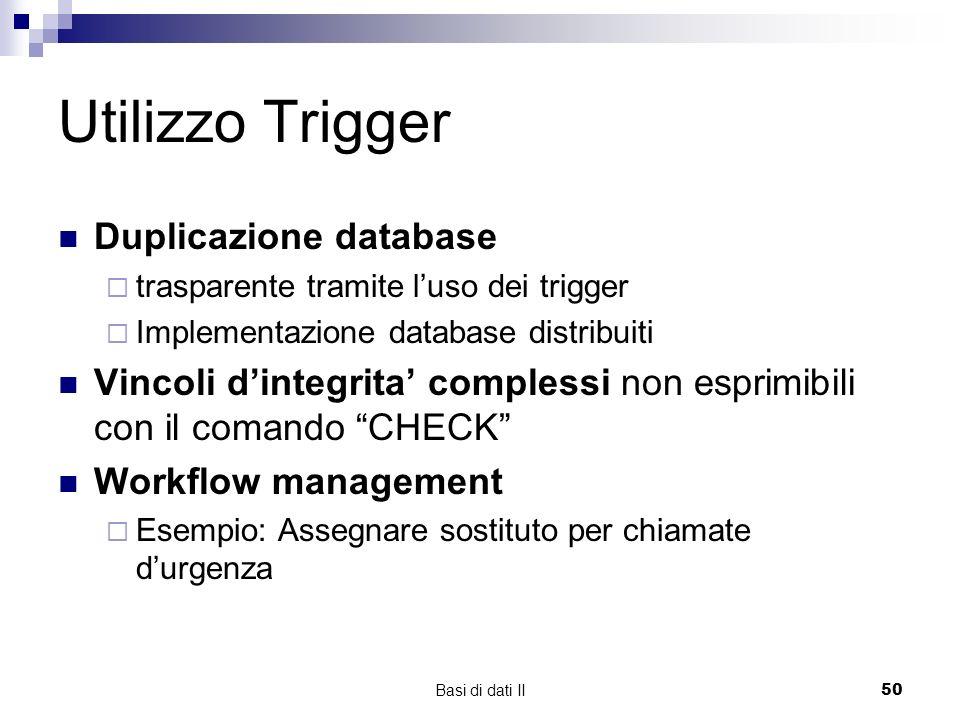 Basi di dati II50 Utilizzo Trigger Duplicazione database trasparente tramite luso dei trigger Implementazione database distribuiti Vincoli dintegrita complessi non esprimibili con il comando CHECK Workflow management Esempio: Assegnare sostituto per chiamate durgenza