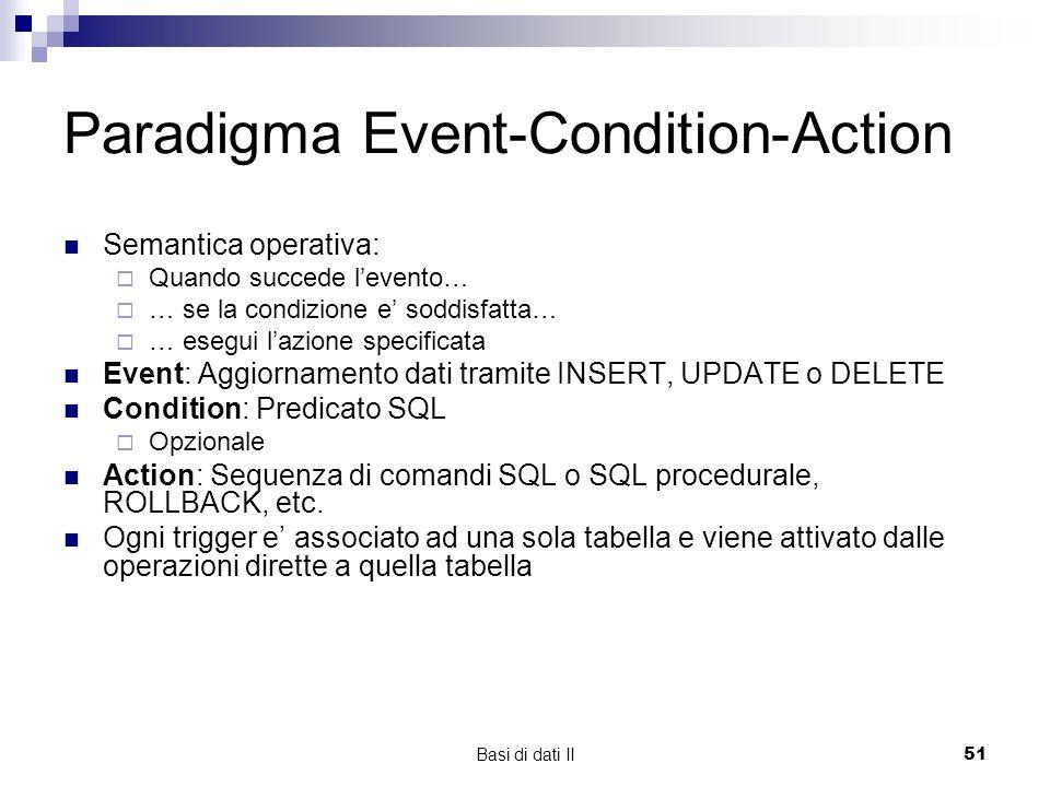 Basi di dati II51 Paradigma Event-Condition-Action Semantica operativa: Quando succede levento… … se la condizione e soddisfatta… … esegui lazione specificata Event: Aggiornamento dati tramite INSERT, UPDATE o DELETE Condition: Predicato SQL Opzionale Action: Sequenza di comandi SQL o SQL procedurale, ROLLBACK, etc.