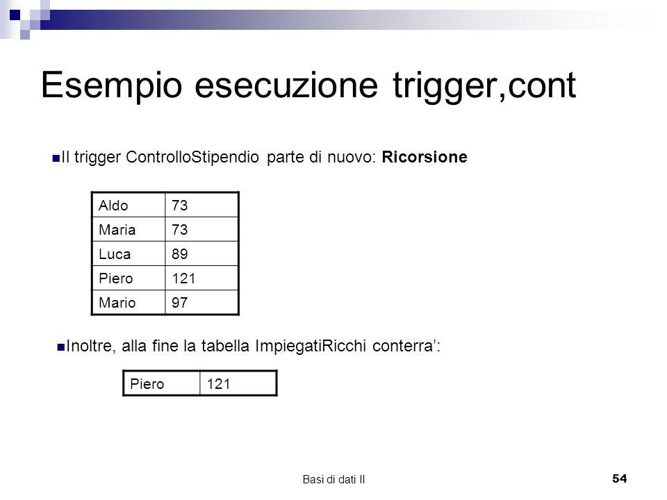 Basi di dati II54 Esempio esecuzione trigger,cont Aldo73 Maria73 Luca89 Piero121 Mario97 Il trigger ControlloStipendio parte di nuovo: Ricorsione Inoltre, alla fine la tabella ImpiegatiRicchi conterra: Piero121