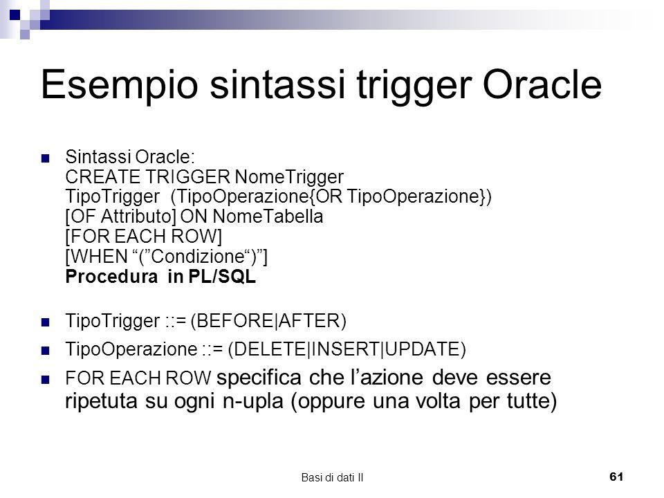 Basi di dati II61 Esempio sintassi trigger Oracle Sintassi Oracle: CREATE TRIGGER NomeTrigger TipoTrigger (TipoOperazione{OR TipoOperazione}) [OF Attributo] ON NomeTabella [FOR EACH ROW] [WHEN (Condizione)] Procedura in PL/SQL TipoTrigger ::= (BEFORE|AFTER) TipoOperazione ::= (DELETE|INSERT|UPDATE) FOR EACH ROW specifica che lazione deve essere ripetuta su ogni n-upla (oppure una volta per tutte)