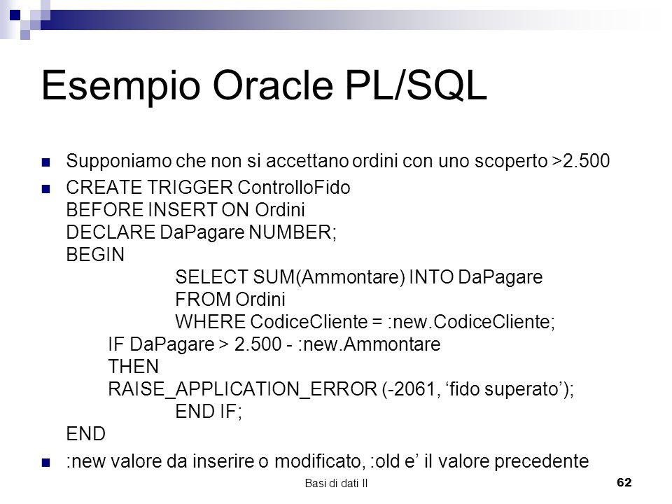 Basi di dati II62 Esempio Oracle PL/SQL Supponiamo che non si accettano ordini con uno scoperto >2.500 CREATE TRIGGER ControlloFido BEFORE INSERT ON Ordini DECLARE DaPagare NUMBER; BEGIN SELECT SUM(Ammontare) INTO DaPagare FROM Ordini WHERE CodiceCliente = :new.CodiceCliente; IF DaPagare > 2.500 - :new.Ammontare THEN RAISE_APPLICATION_ERROR (-2061, fido superato); END IF; END :new valore da inserire o modificato, :old e il valore precedente