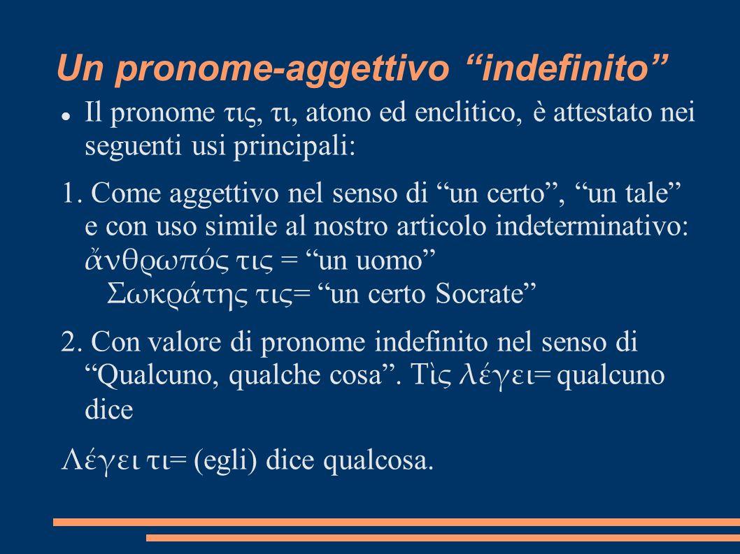 Un pronome-aggettivo indefinito Il pronome τις, τι, atono ed enclitico, è attestato nei seguenti usi principali: 1. Come aggettivo nel senso di un cer