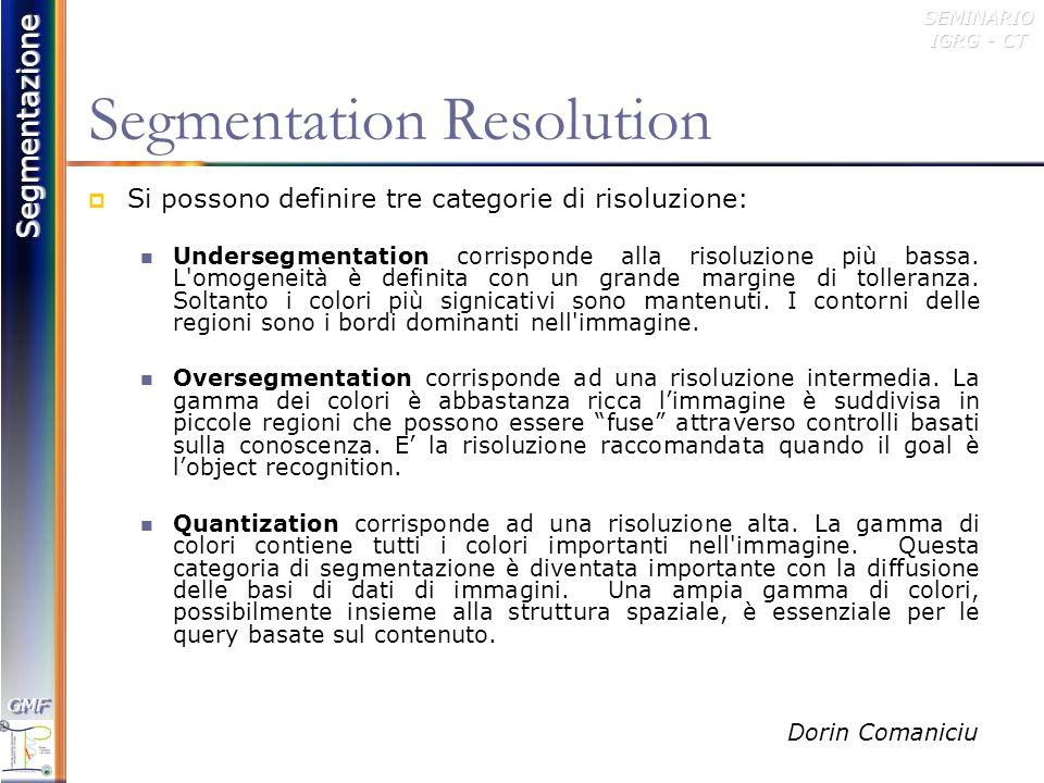 Segmentazione GMFGMFSEMINARIO IGRG - CT Strategie di Segmentazione: Clustering Dalla rappresentazione dellimmagine nellusuale spazio bidimensionale, si passa ad uno spazio delle caratteristiche, ad esempio lo spazio tridimensionale RGB, e si procede ad un partizionamento di tale spazio, allo scopo di identificare le regioni.